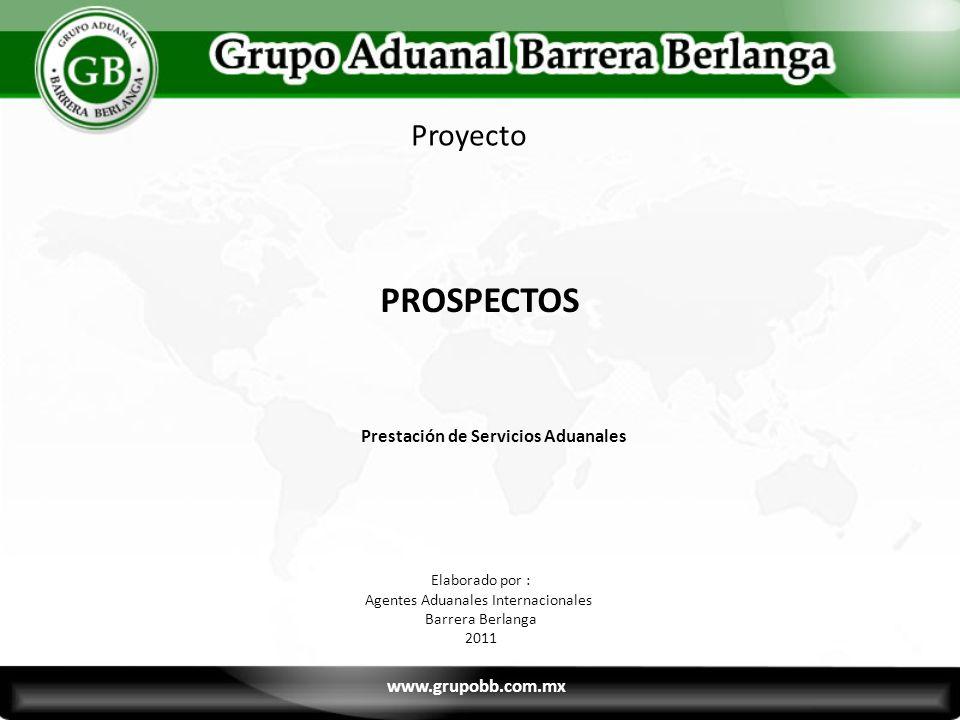 PROSPECTOS Prestación de Servicios Aduanales Proyecto Elaborado por : Agentes Aduanales Internacionales Barrera Berlanga 2011 www.grupobb.com.mx