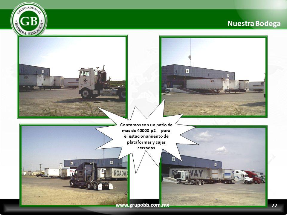 Contamos con un patio de mas de 40000 p2 para el estacionamiento de plataformas y cajas cerradas Nuestra Bodega www.grupobb.com.mx 27