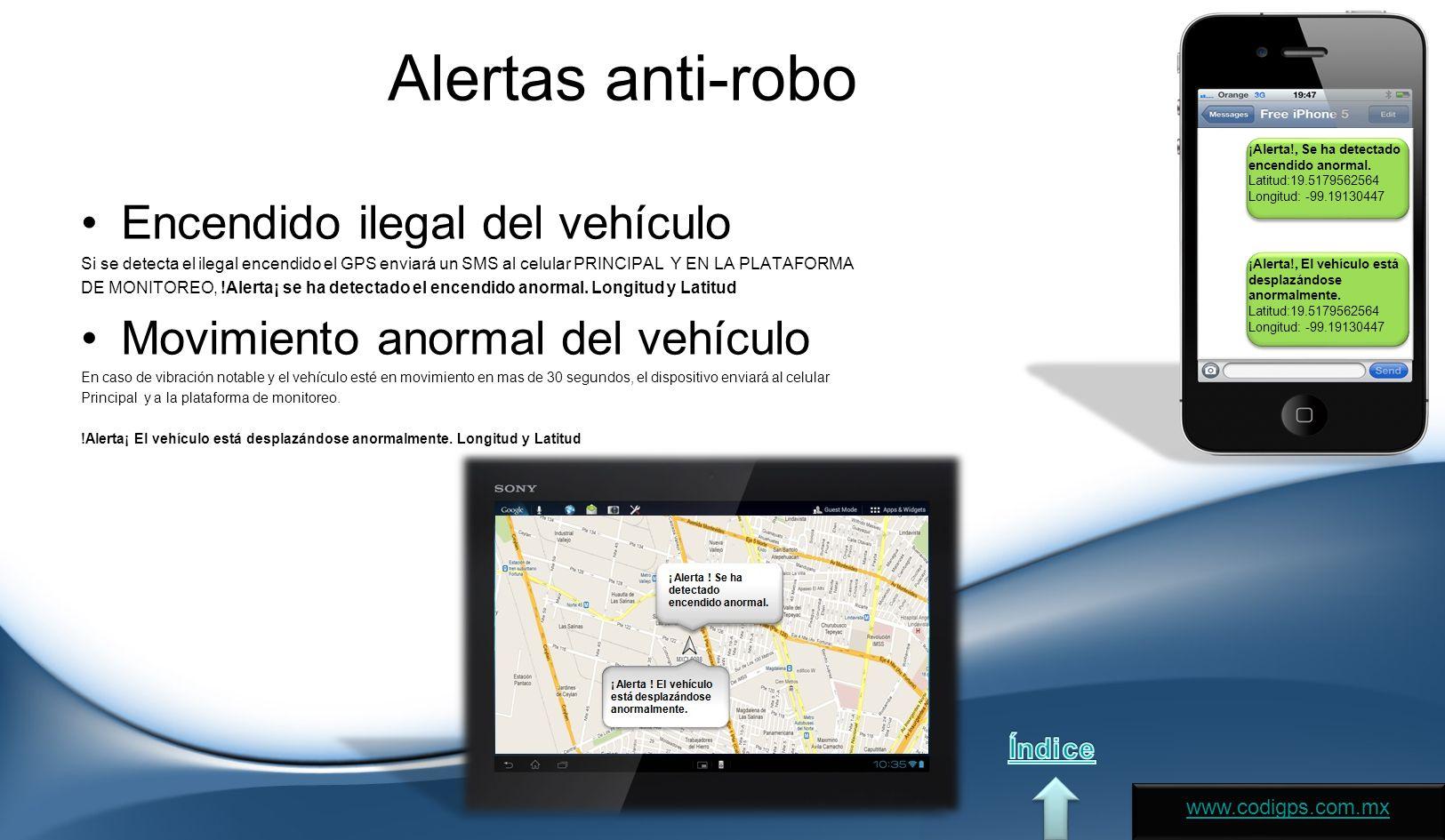 Alertas anti-robo Encendido ilegal del vehículo Si se detecta el ilegal encendido el GPS enviará un SMS al celular PRINCIPAL Y EN LA PLATAFORMA DE MONITOREO, !Alerta¡ se ha detectado el encendido anormal.