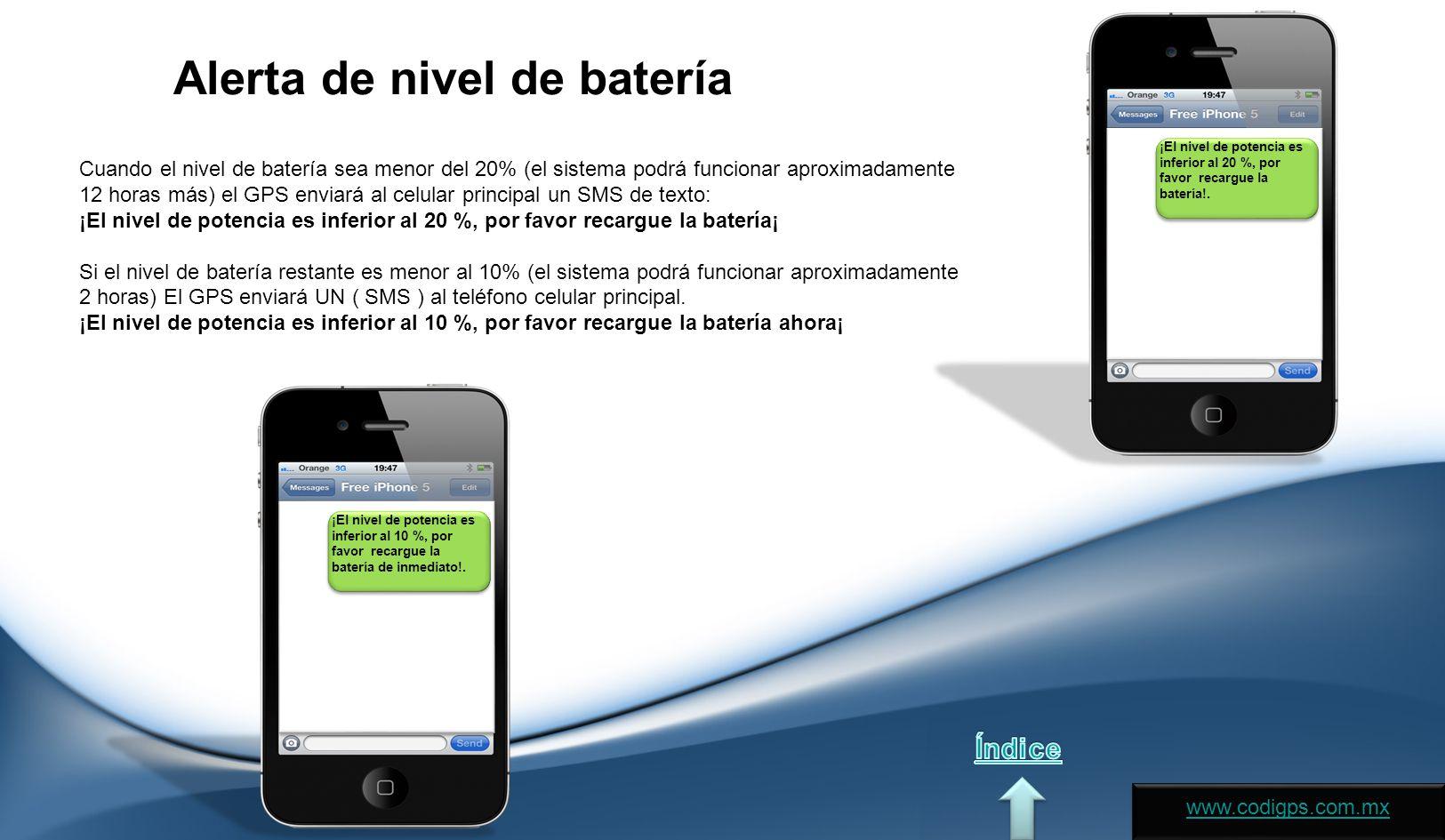 Alerta de nivel de batería Cuando el nivel de batería sea menor del 20% (el sistema podrá funcionar aproximadamente 12 horas más) el GPS enviará al celular principal un SMS de texto: ¡El nivel de potencia es inferior al 20 %, por favor recargue la batería¡ Si el nivel de batería restante es menor al 10% (el sistema podrá funcionar aproximadamente 2 horas) El GPS enviará UN ( SMS ) al teléfono celular principal.