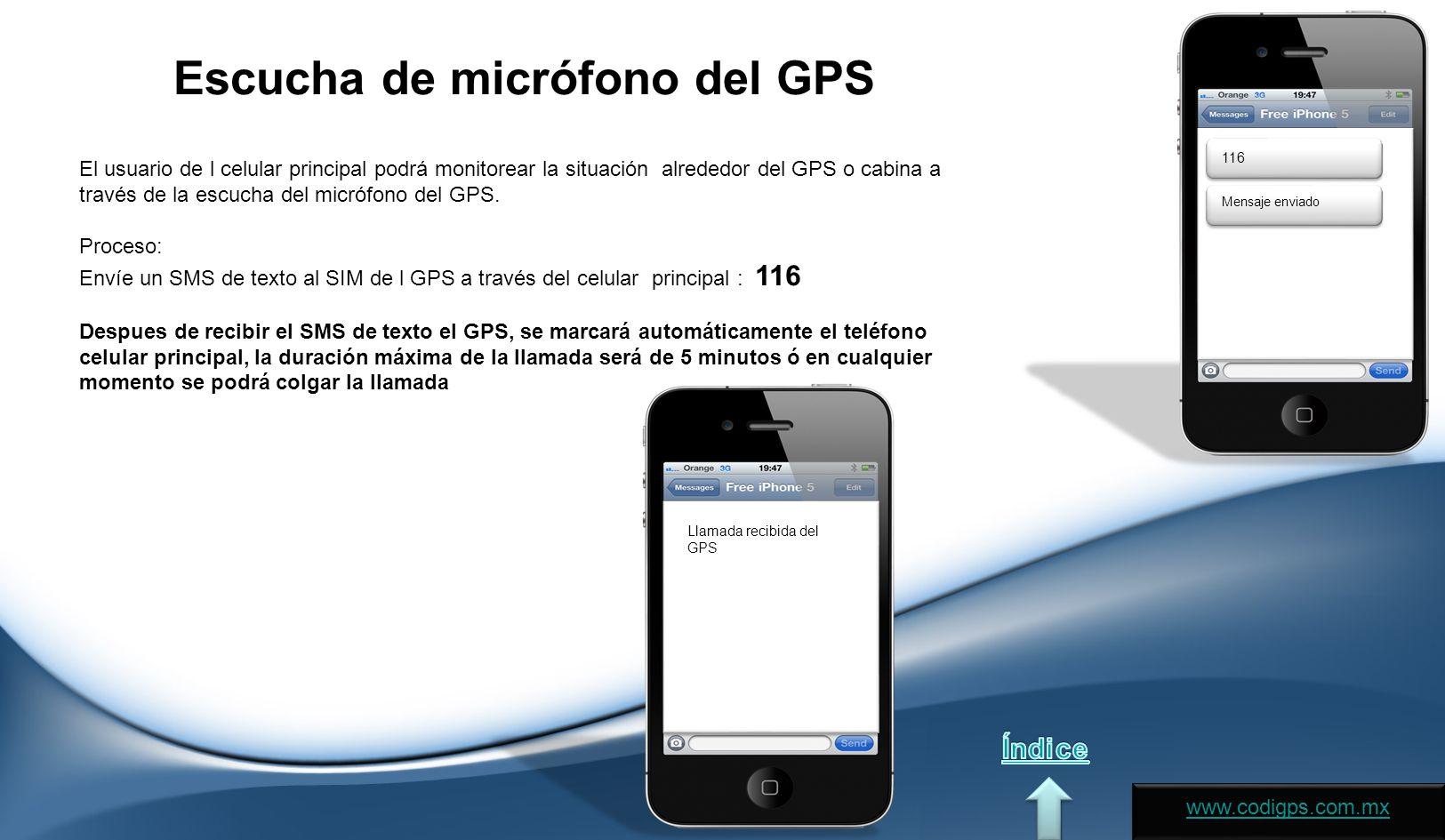 Escucha de micrófono del GPS El usuario de l celular principal podrá monitorear la situación alrededor del GPS o cabina a través de la escucha del micrófono del GPS.