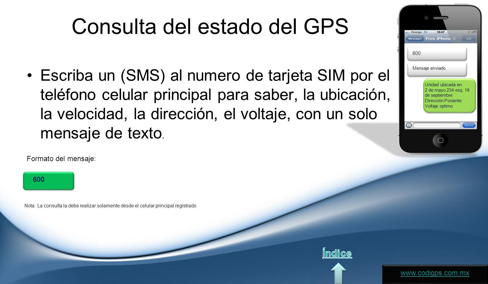 Consulta del estado del GPS Escriba un (SMS) al numero de tarjeta SIM por el teléfono celular principal para saber, la ubicación, la velocidad, la dirección, el voltaje, con un solo mensaje de texto.