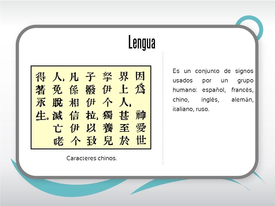 Lengua Es un conjunto de signos usados por un grupo humano: español, francés, chino, inglés, alemán, italiano, ruso. Caracteres chinos.