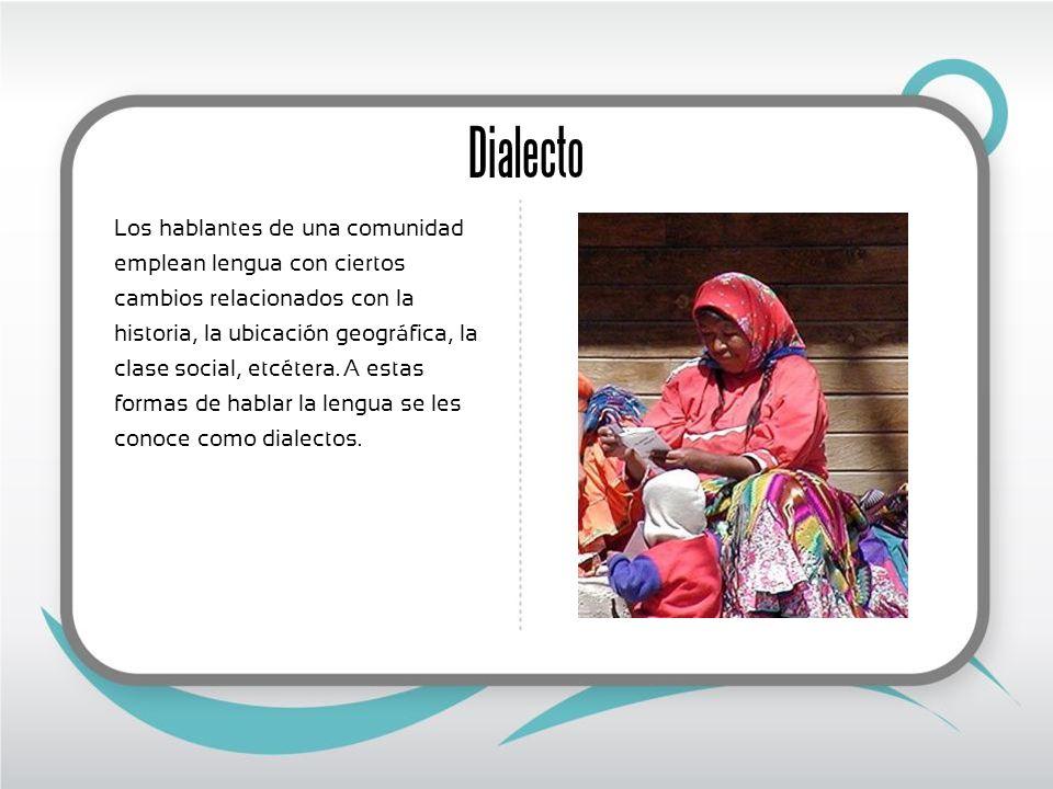 Dialecto Los hablantes de una comunidad emplean lengua con ciertos cambios relacionados con la historia, la ubicación geográfica, la clase social, etc