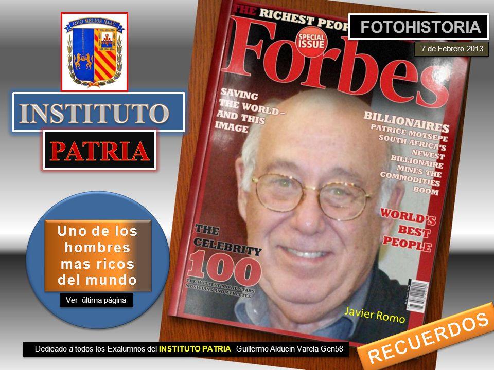 Dedicado a todos los Exalumnos del INSTITUTO PATRIA Guillermo Alducin Varela Gen58 FOTOHISTORIA 7 de Febrero 2013 Ver última página Uno de los hombres mas ricos del mundo Javier Romo