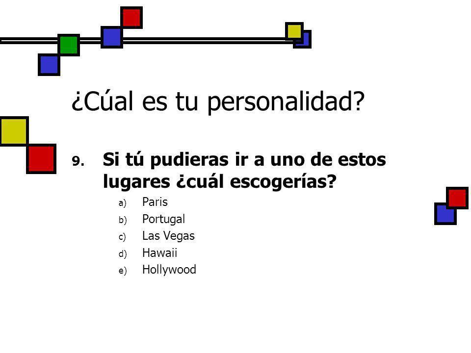 ¿Cúal es tu personalidad? 9. Si tú pudieras ir a uno de estos lugares ¿cuál escogerías? a) Paris b) Portugal c) Las Vegas d) Hawaii e) Hollywood