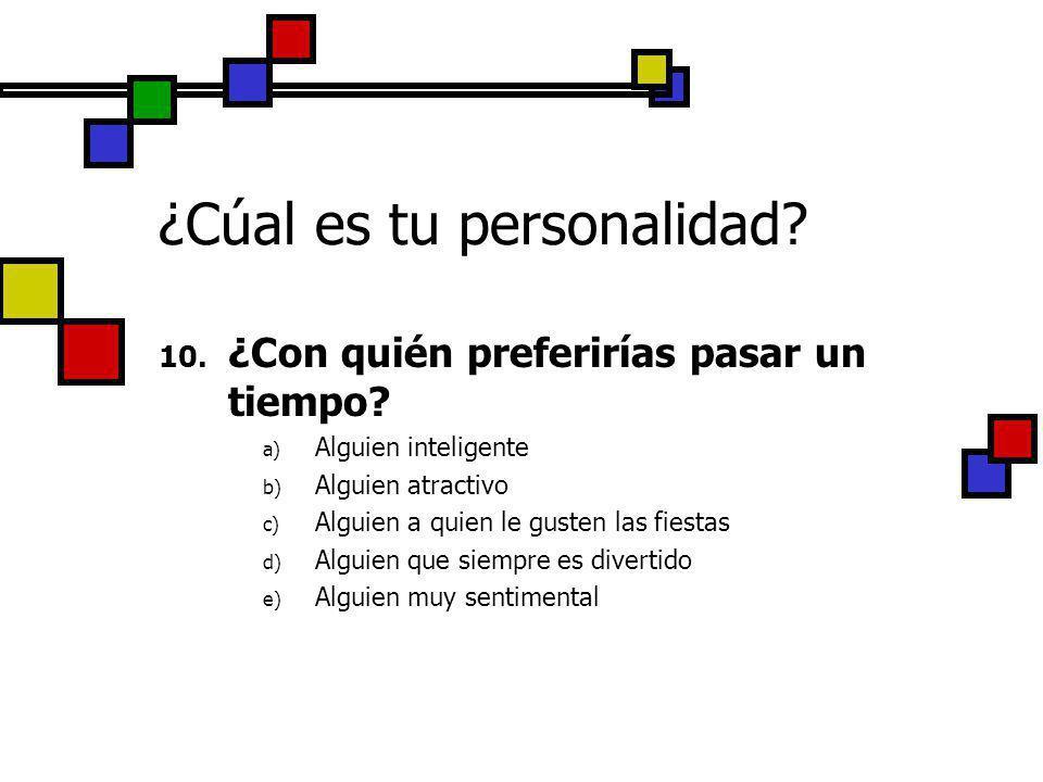 ¿Cúal es tu personalidad? 10. ¿Con quién preferirías pasar un tiempo? a) Alguien inteligente b) Alguien atractivo c) Alguien a quien le gusten las fie