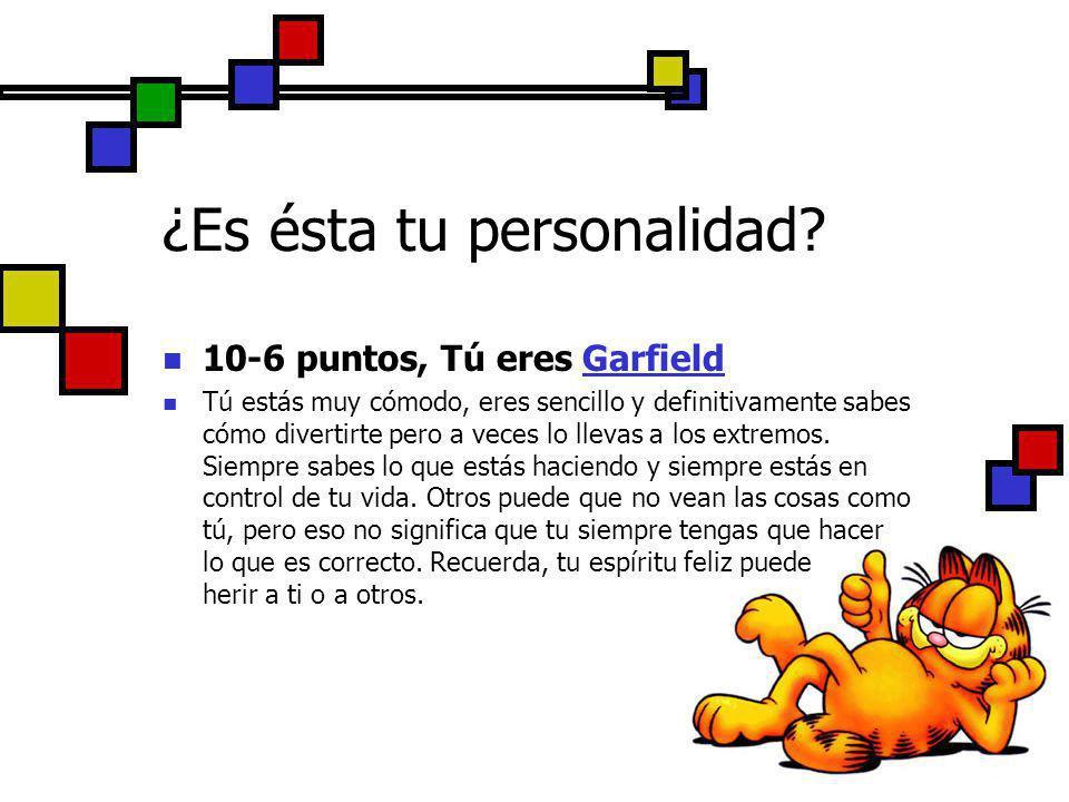 10-6 puntos, Tú eres Garfield Tú estás muy cómodo, eres sencillo y definitivamente sabes cómo divertirte pero a veces lo llevas a los extremos. Siempr