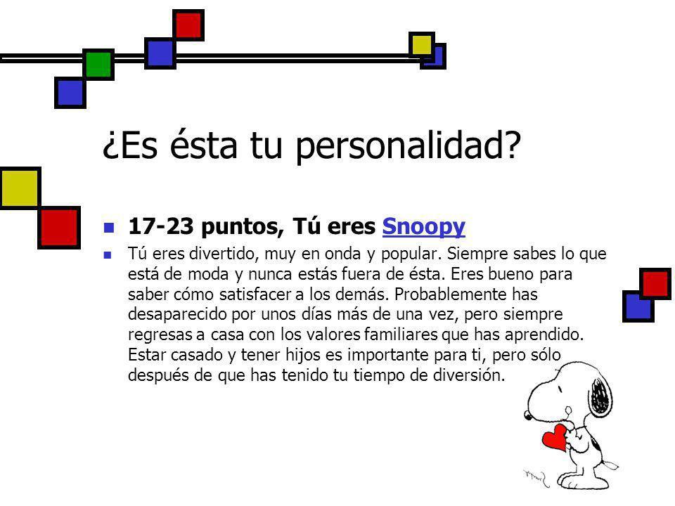 17-23 puntos, Tú eres Snoopy Tú eres divertido, muy en onda y popular. Siempre sabes lo que está de moda y nunca estás fuera de ésta. Eres bueno para