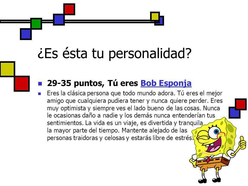 29-35 puntos, Tú eres Bob Esponja Eres la clásica persona que todo mundo adora. Tú eres el mejor amigo que cualquiera pudiera tener y nunca quiere per