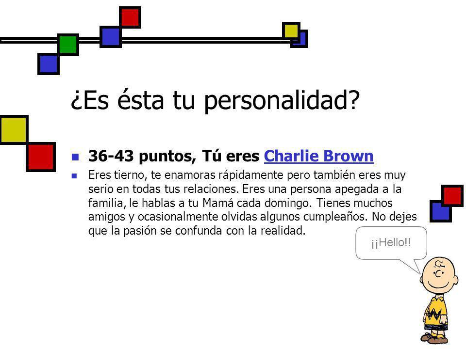 36-43 puntos, Tú eres Charlie Brown Eres tierno, te enamoras rápidamente pero también eres muy serio en todas tus relaciones. Eres una persona apegada