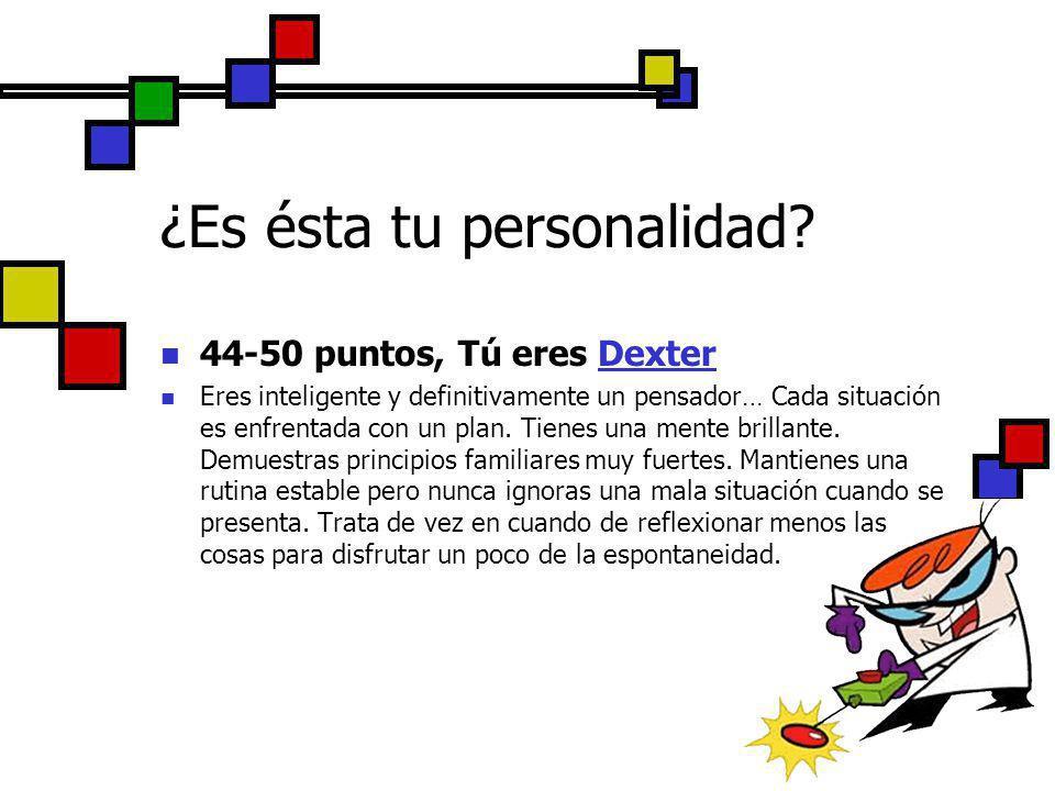 44-50 puntos, Tú eres Dexter Eres inteligente y definitivamente un pensador… Cada situación es enfrentada con un plan. Tienes una mente brillante. Dem