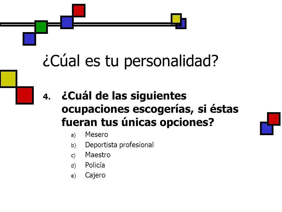 ¿Cúal es tu personalidad? 4. ¿Cuál de las siguientes ocupaciones escogerías, si éstas fueran tus únicas opciones? a) Mesero b) Deportista profesional