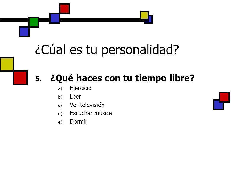 ¿Cúal es tu personalidad? 5. ¿Qué haces con tu tiempo libre? a) Ejercicio b) Leer c) Ver televisión d) Escuchar música e) Dormir
