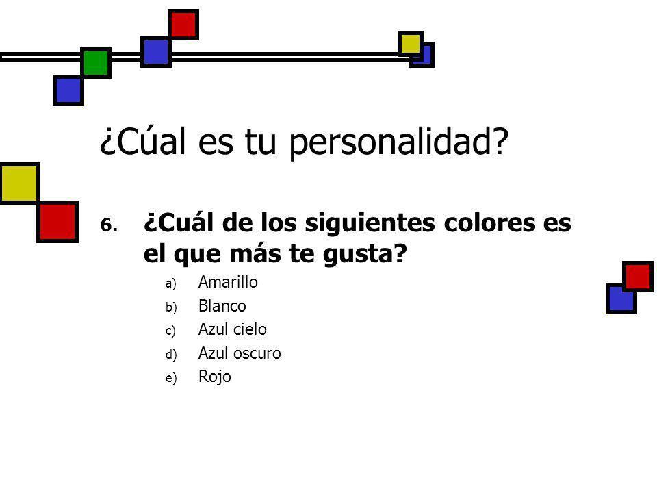 ¿Cúal es tu personalidad? 6. ¿Cuál de los siguientes colores es el que más te gusta? a) Amarillo b) Blanco c) Azul cielo d) Azul oscuro e) Rojo