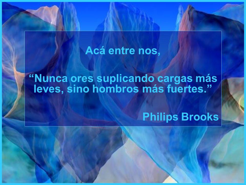 Acá entre nos, Nunca ores suplicando cargas más leves, sino hombros más fuertes. Philips Brooks