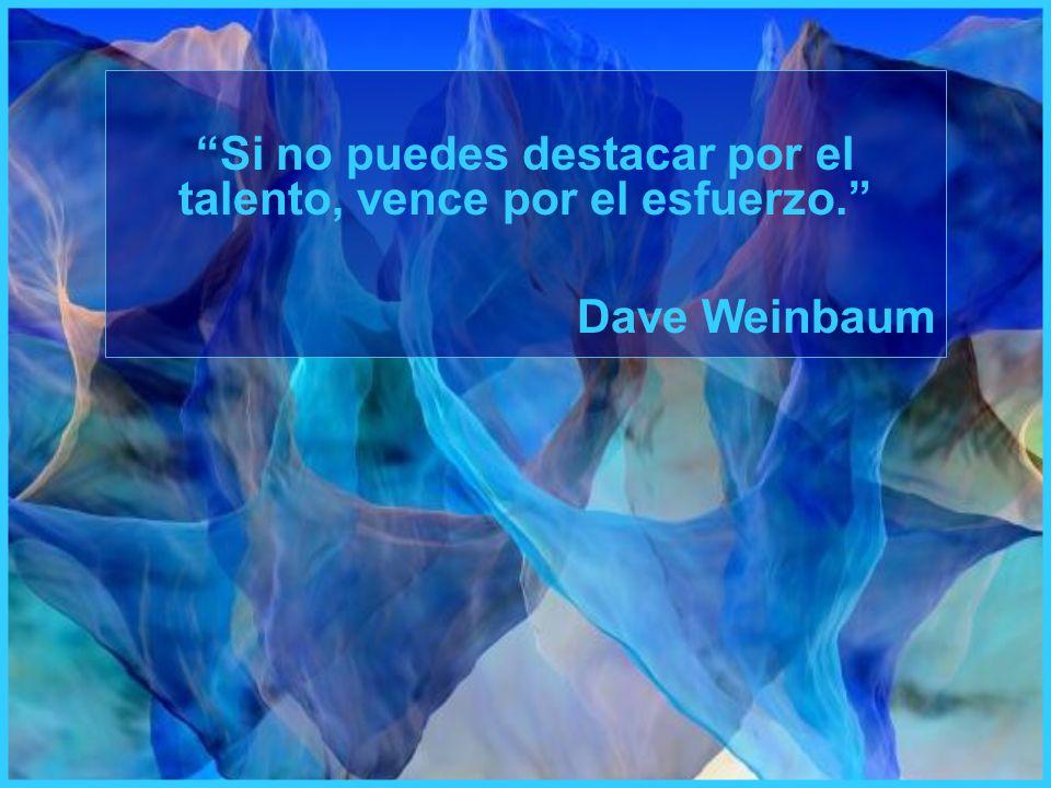 Si no puedes destacar por el talento, vence por el esfuerzo. Dave Weinbaum