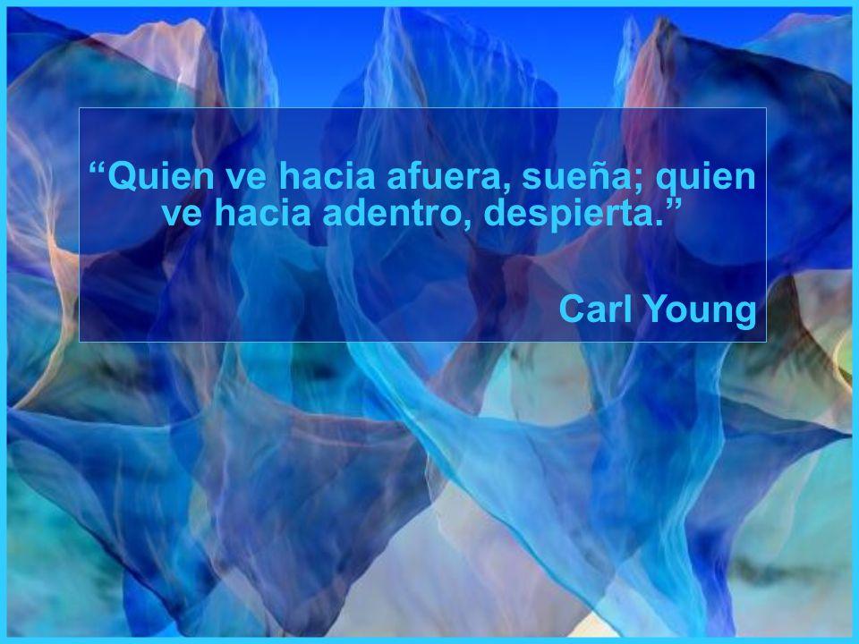 Quien ve hacia afuera, sueña; quien ve hacia adentro, despierta. Carl Young