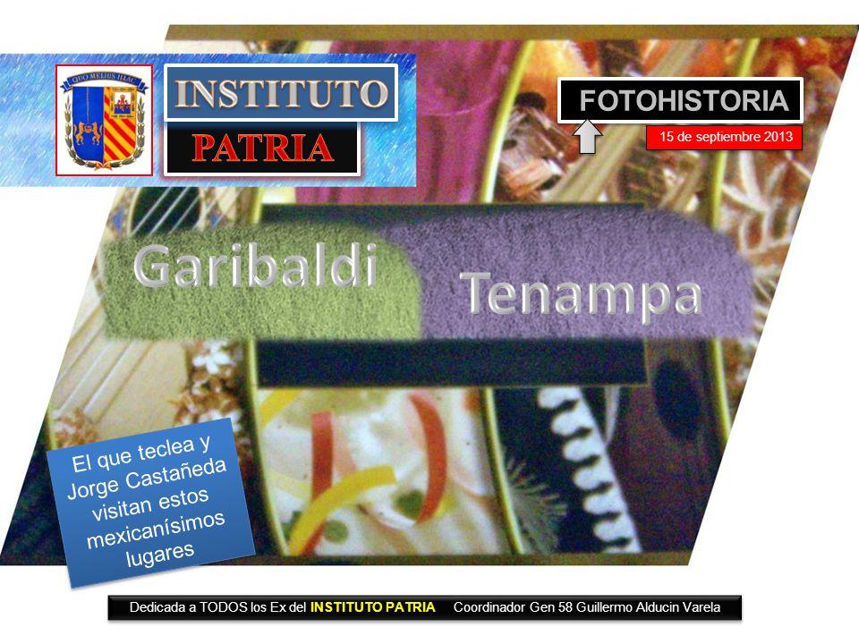 FOTOHISTORIA 15 de septiembre 2013 Dedicada a TODOS los Ex del INSTITUTO PATRIA Coordinador Gen 58 Guillermo Alducin Varela El que teclea y Jorge Castañeda visitan estos mexicanísimos lugares