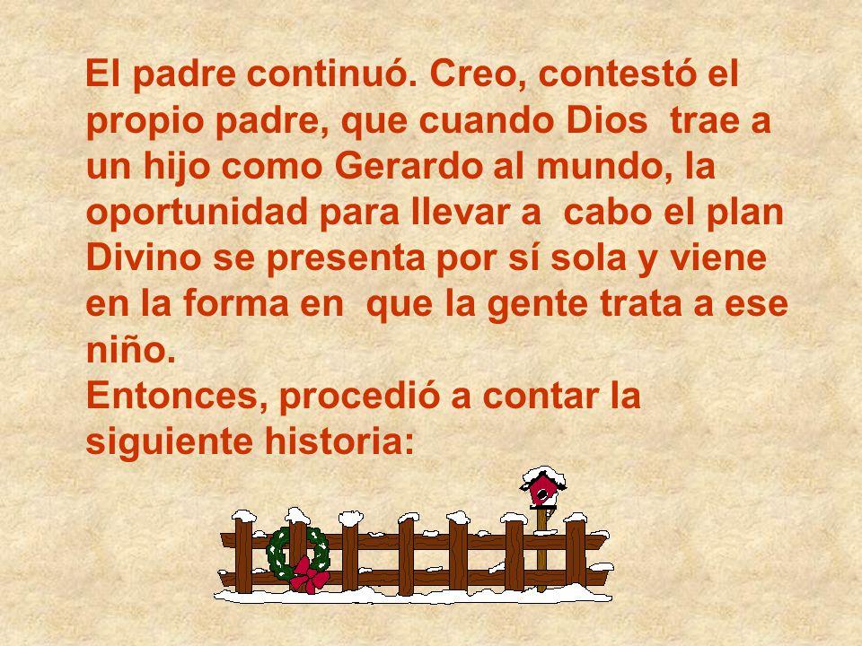 El padre continuó. Creo, contestó el propio padre, que cuando Dios trae a un hijo como Gerardo al mundo, la oportunidad para llevar a cabo el plan Div