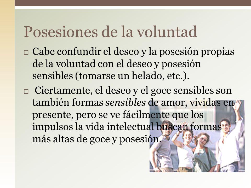 Cabe confundir el deseo y la posesión propias de la voluntad con el deseo y posesión sensibles (tomarse un helado, etc.). Ciertamente, el deseo y el g