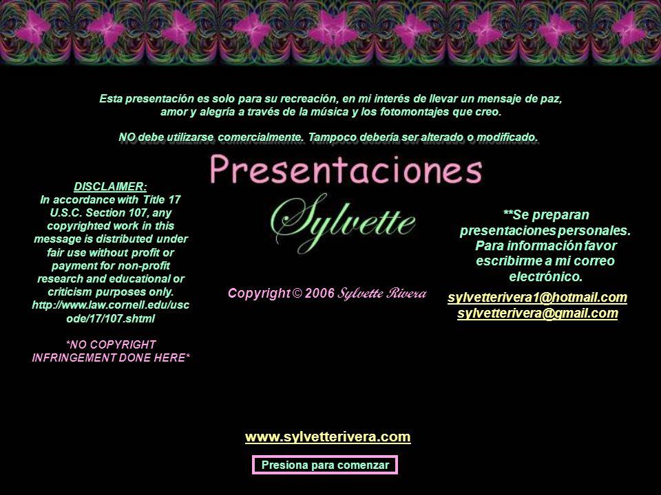 Copyright © 2006 Sylvette Rivera Esta presentación es solo para su recreación, en mi interés de llevar un mensaje de paz, amor y alegría a través de la música y los fotomontajes que creo.