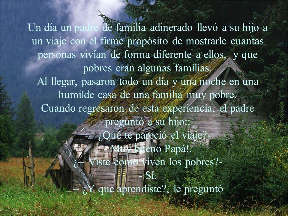Un día un padre de familia adinerado llevó a su hijo a un viaje con el firme propósito de mostrarle cuantas personas vivían de forma diferente a ellos, y que pobres eran algunas familias.