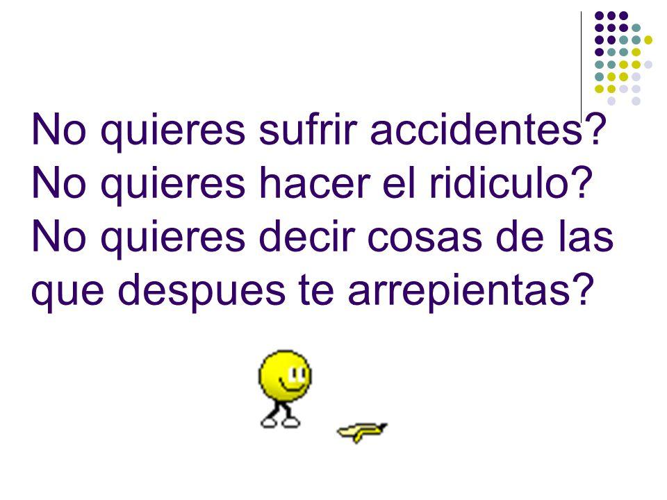 No quieres sufrir accidentes.No quieres hacer el ridiculo.