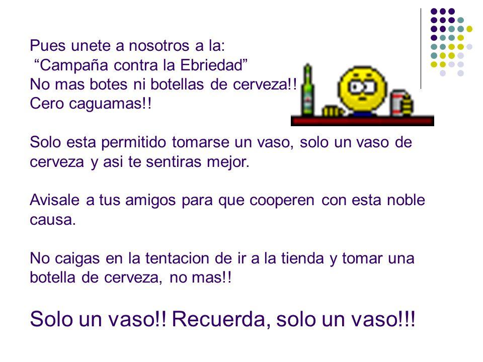 Pues unete a nosotros a la: Campaña contra la Ebriedad No mas botes ni botellas de cerveza!.