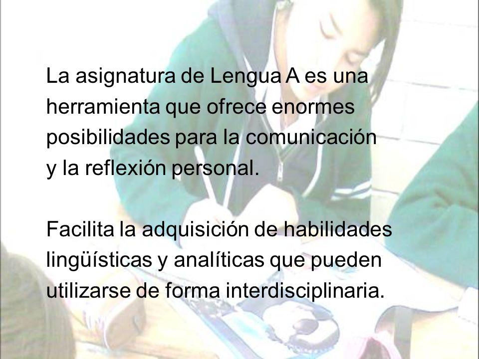 Las habilidades que busca desarrollar la asignatura de Lengua A son: La comprensión auditiva La expresión oral La expresión escrita La comprensión lectora Las destrezas visuales