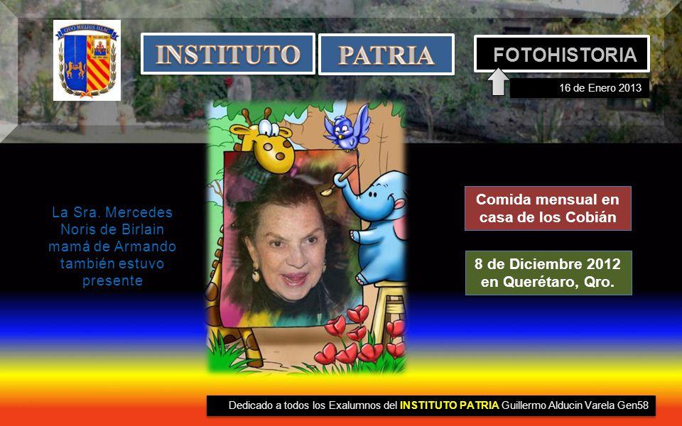 16 de Enero 2013 FOTOHISTORIA IDEA Dedicado a todos los Exalumnos del INSTITUTO PATRIA Guillermo Alducin Varela Gen58 Comida mensual en casa de los Cobián 8 de Diciembre 2012 en Querétaro, Qro.
