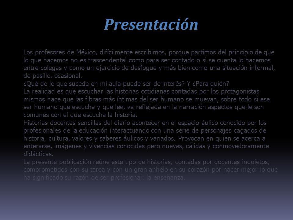 Presentación Los profesores de México, difícilmente escribimos, porque partimos del principio de que lo que hacemos no es trascendental como para ser contado o si se cuenta lo hacemos entre colegas y como un ejercicio de desfogue y más bien como una situación informal, de pasillo, ocasional.