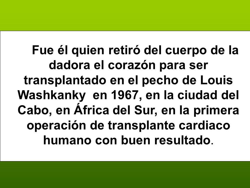 Fue él quien retiró del cuerpo de la dadora el corazón para ser transplantado en el pecho de Louis Washkanky en 1967, en la ciudad del Cabo, en África del Sur, en la primera operación de transplante cardiaco humano con buen resultado resultado.