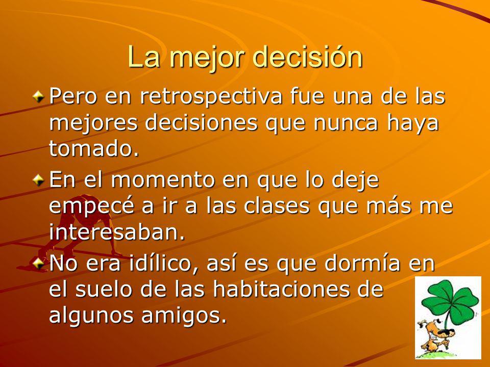 La mejor decisión Pero en retrospectiva fue una de las mejores decisiones que nunca haya tomado. En el momento en que lo deje empecé a ir a las clases