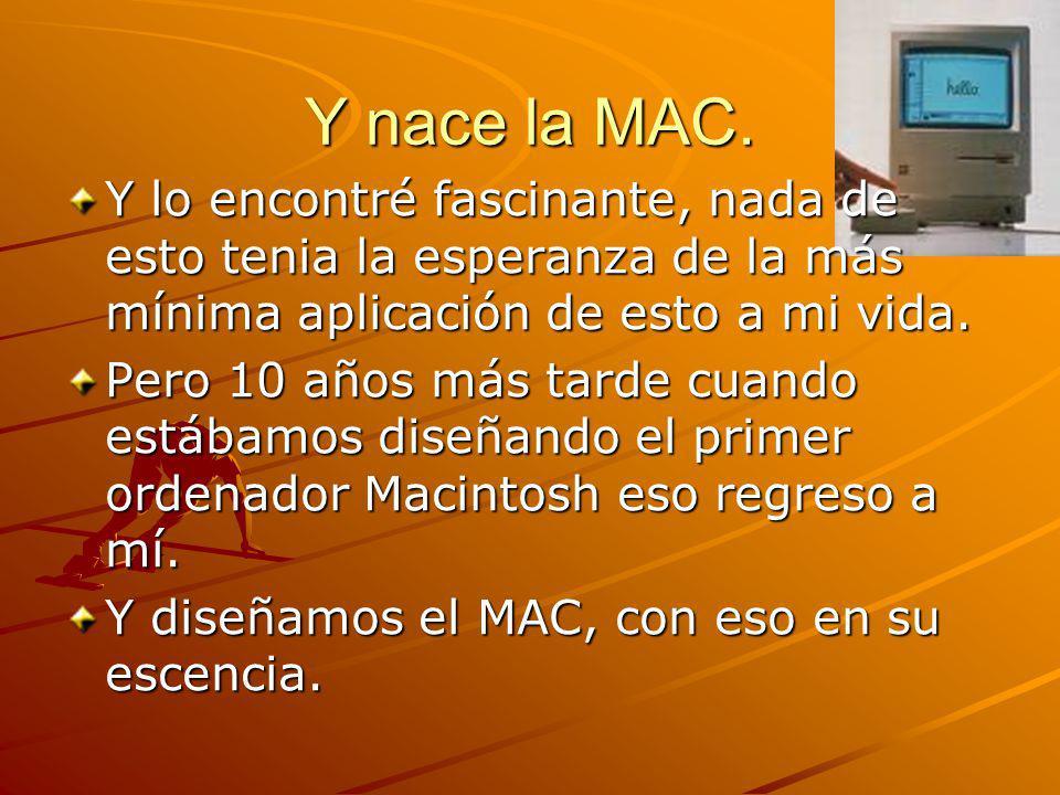 Y nace la MAC. Y lo encontré fascinante, nada de esto tenia la esperanza de la más mínima aplicación de esto a mi vida. Pero 10 años más tarde cuando