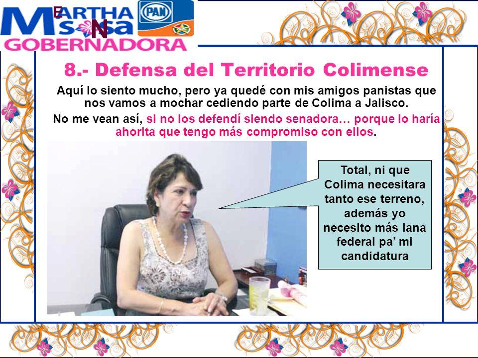N E 8.- Defensa del Territorio Colimense Aquí lo siento mucho, pero ya quedé con mis amigos panistas que nos vamos a mochar cediendo parte de Colima a Jalisco.