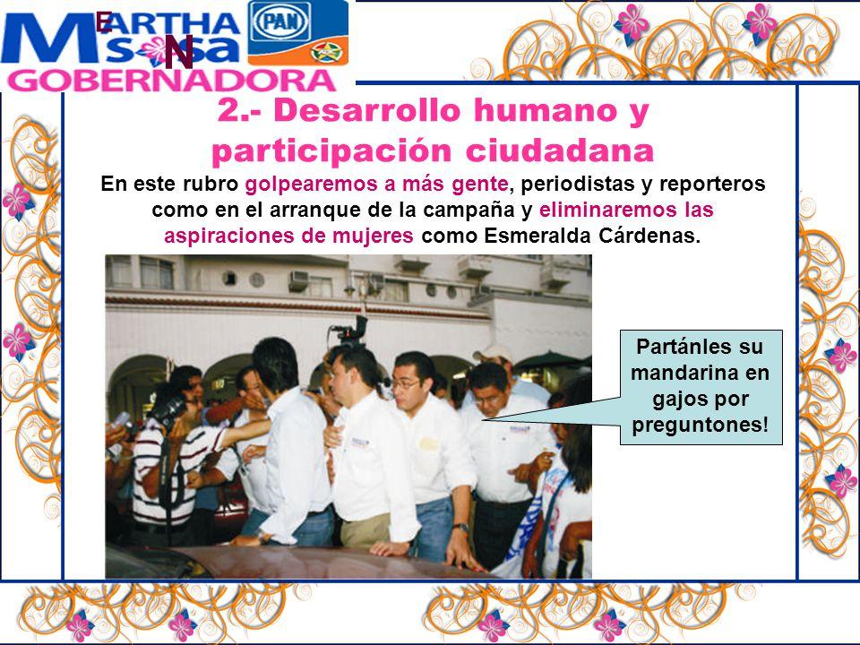 N E 2.- Desarrollo humano y participación ciudadana En este rubro golpearemos a más gente, periodistas y reporteros como en el arranque de la campaña y eliminaremos las aspiraciones de mujeres como Esmeralda Cárdenas.