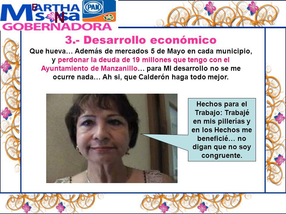 N E 3.- Desarrollo económico Que hueva… Además de mercados 5 de Mayo en cada municipio, y perdonar la deuda de 19 millones que tengo con el Ayuntamiento de Manzanillo… para MI desarrollo no se me ocurre nada… Ah si, que Calderón haga todo mejor.
