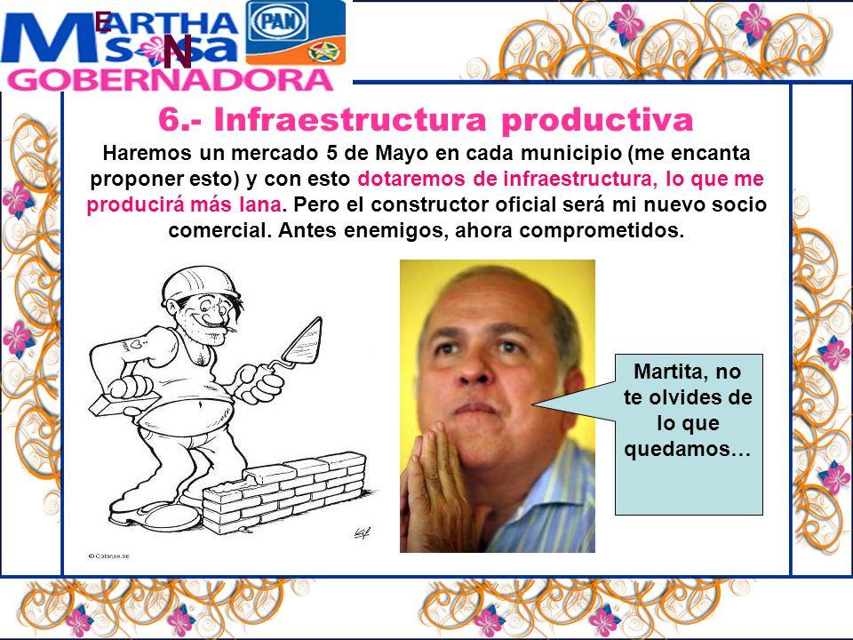 N E 6.- Infraestructura productiva Haremos un mercado 5 de Mayo en cada municipio (me encanta proponer esto) y con esto dotaremos de infraestructura, lo que me producirá más lana.