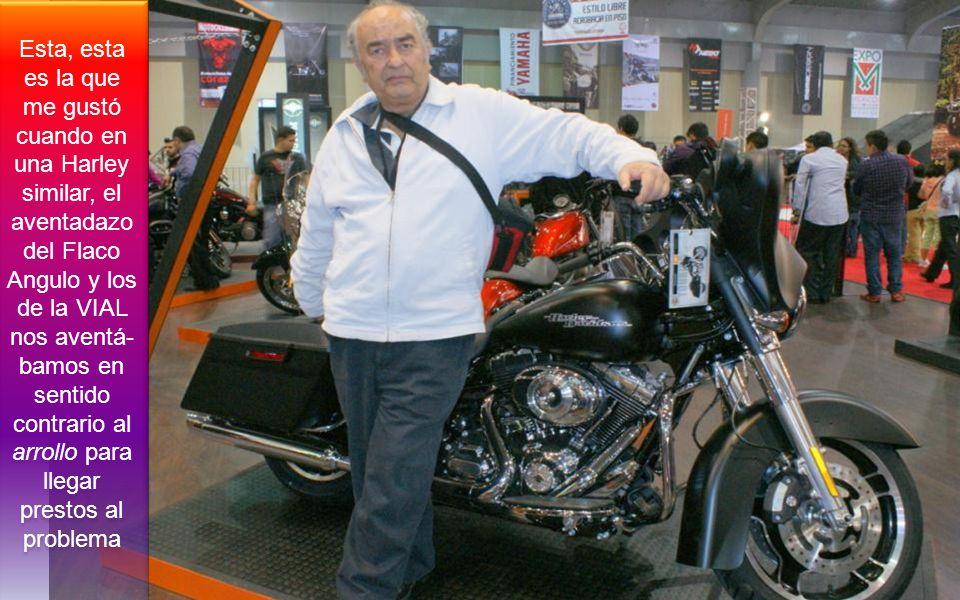Esta, esta es la que me gustó cuando en una Harley similar, el aventadazo del Flaco Angulo y los de la VIAL nos aventá- bamos en sentido contrario al arrollo para llegar prestos al problema
