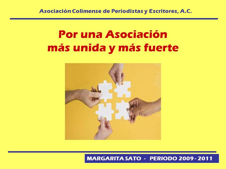MARGARITA SATO - PERIODO 2009 - 2011 Asociación Colimense de Periodistas y Escritores, A.C. Por una Asociación más unida y más fuerte
