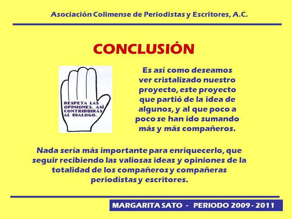 MARGARITA SATO - PERIODO 2009 - 2011 Asociación Colimense de Periodistas y Escritores, A.C. CONCLUSIÓN Es así como deseamos ver cristalizado nuestro p