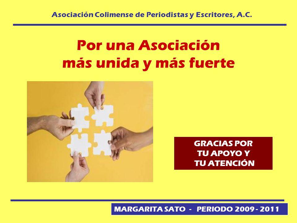 MARGARITA SATO - PERIODO 2009 - 2011 Asociación Colimense de Periodistas y Escritores, A.C. Por una Asociación más unida y más fuerte GRACIAS POR TU A