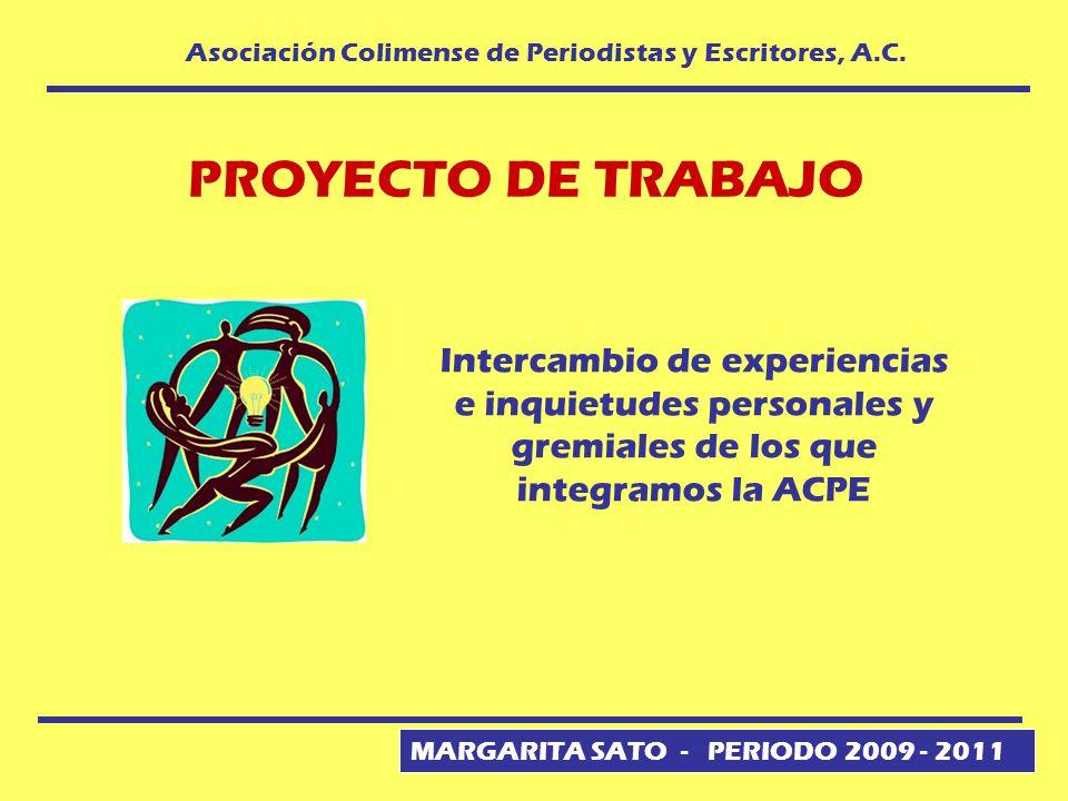 MARGARITA SATO - PERIODO 2009 - 2011 Asociación Colimense de Periodistas y Escritores, A.C. PROYECTO DE TRABAJO Intercambio de experiencias e inquietu