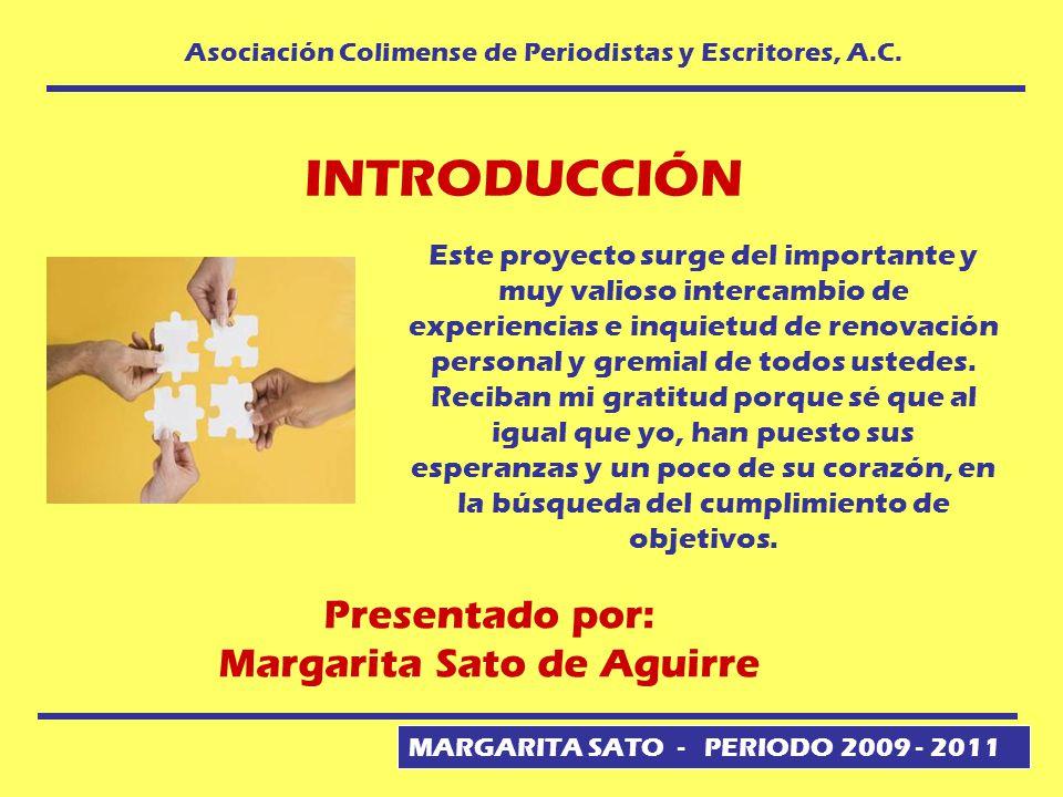 MARGARITA SATO - PERIODO 2009 - 2011 Asociación Colimense de Periodistas y Escritores, A.C. INTRODUCCIÓN Este proyecto surge del importante y muy vali