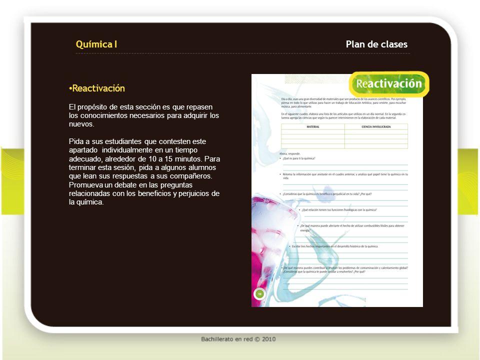 Química IPlan de clases Para iniciar la sesión, se sugiere que pregunte a sus alumnos en qué medios han escuchado acerca de la ciencia y de la química, pueden ser revistas, periódico, películas, radio y televisión.