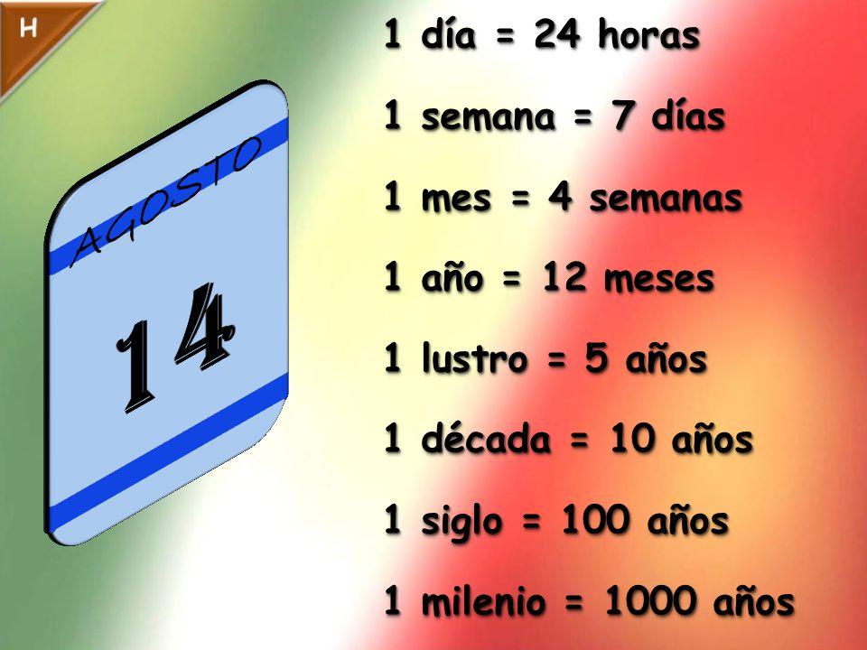 1 día = 24 horas 1 semana = 7 días 1 mes = 4 semanas 1 año = 12 meses 1 lustro = 5 años 1 década = 10 años 1 siglo = 100 años 1 milenio = 1000 años 1 día = 24 horas 1 semana = 7 días 1 mes = 4 semanas 1 año = 12 meses 1 lustro = 5 años 1 década = 10 años 1 siglo = 100 años 1 milenio = 1000 años