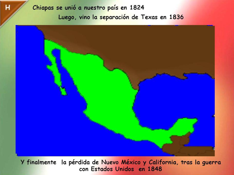Chiapas se unió a nuestro país en 1824 Luego, vino la separación de Texas en 1836 Y finalmente la pérdida de Nuevo México y California, tras la guerra con Estados Unidos en 1848