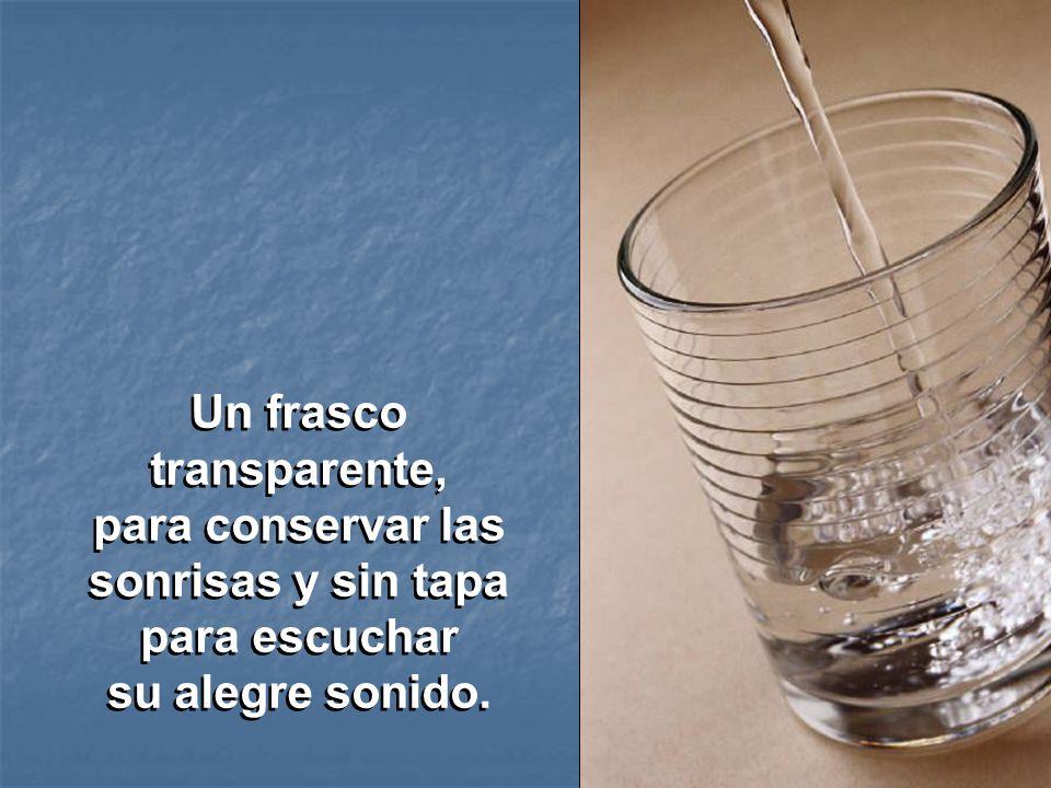 Un frasco transparente, para conservar las sonrisas y sin tapa para escuchar su alegre sonido.