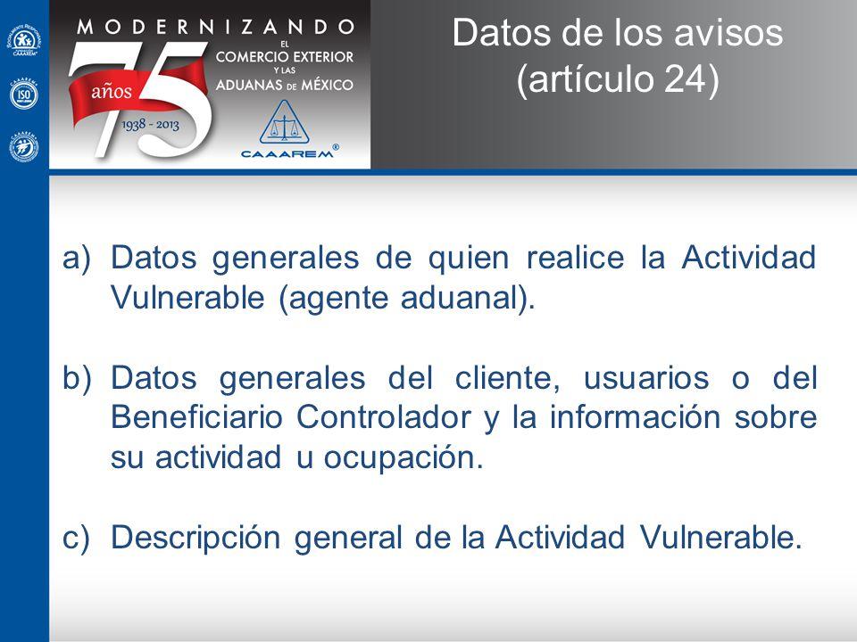 a)Datos generales de quien realice la Actividad Vulnerable (agente aduanal). b)Datos generales del cliente, usuarios o del Beneficiario Controlador y